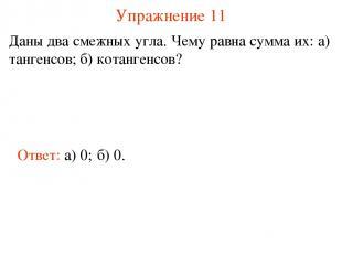 Упражнение 11 Даны два смежных угла. Чему равна сумма их: а) тангенсов; б) котан