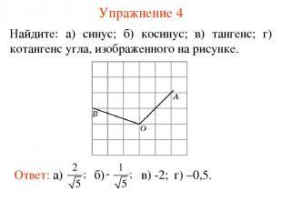 Упражнение 4 Найдите: а) синус; б) косинус; в) тангенс; г) котангенс угла, изобр