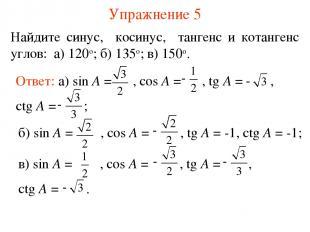 Упражнение 5 Найдите синус, косинус, тангенс и котангенс углов: а) 120о; б) 135о