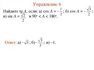 Упражнение 6 Найдите tg A, если: а) cos A = ; б) cos A = ; в) sin A = и 90о < A