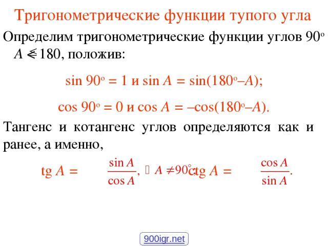 Тригонометрические функции тупого угла Определим тригонометрические функции углов 90о A < 180, положив: sin 90о = 1 и sin A = sin(180о–A); cos 90о = 0 и cos A = –cos(180о–A). Тангенс и котангенс углов определяются как и ранее, а именно, tg A = ctg A…