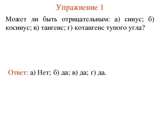 Упражнение 1 Может ли быть отрицательным: а) синус; б) косинус; в) тангенс; г) котангенс тупого угла? Ответ: а) Нет; б) да; в) да; г) да.