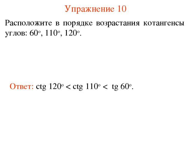 Упражнение 10 Расположите в порядке возрастания котангенсы углов: 60о, 110о, 120о. Ответ: ctg 120о < ctg 110о < tg 60о.