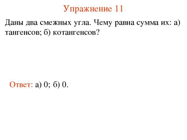 Упражнение 11 Даны два смежных угла. Чему равна сумма их: а) тангенсов; б) котангенсов? Ответ: а) 0; б) 0.