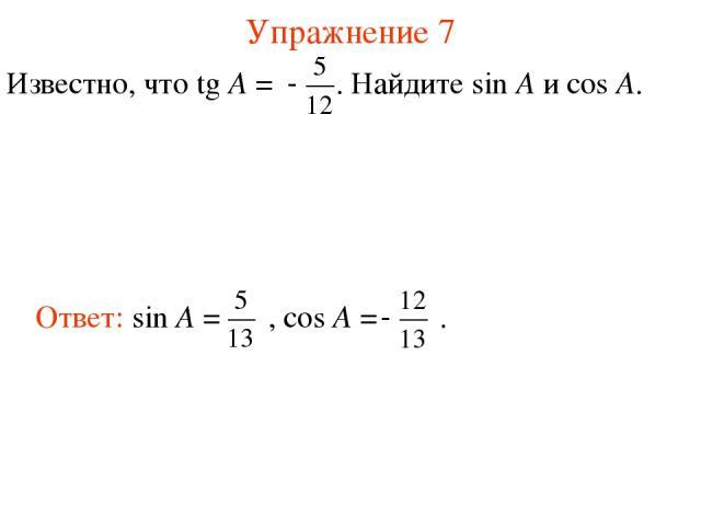 Упражнение 7 Известно, что tg A = . Найдите sin A и cos A.