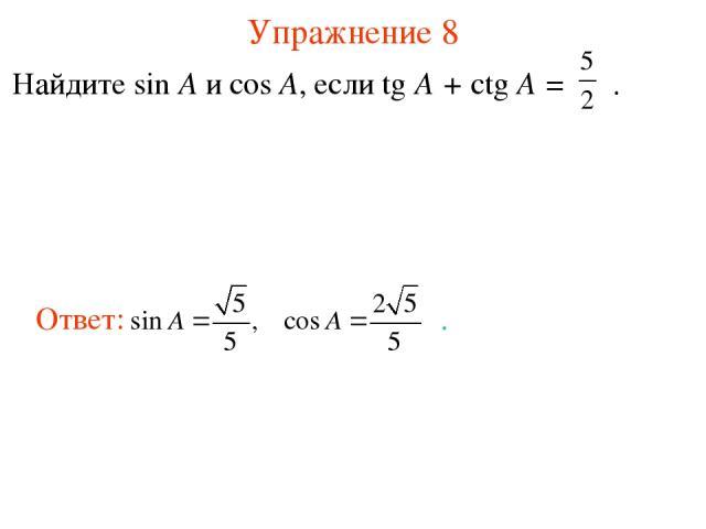 Упражнение 8 Найдите sin A и cos A, если tg A + ctg A = .