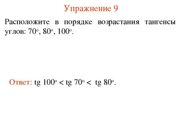Упражнение 9 Расположите в порядке возрастания тангенсы углов: 70о, 80о, 100о. Ответ: tg 100о < tg 70о < tg 80о.