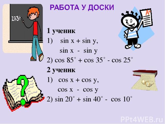 1 ученик 1) sin x + sin y, sin x - sin y 2) cos 85˚ + cos 35˚ - cos 25˚ 2 ученик 1) cos x + cos y, cos x - cos y 2) sin 20˚ + sin 40˚ - cos 10˚