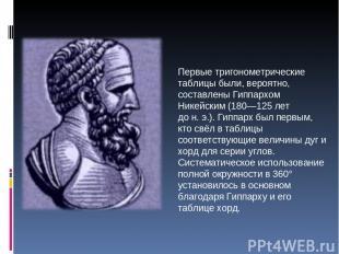 Первые тригонометрические таблицы были, вероятно, составлены Гиппархом Никейским