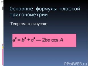 Основные формулы плоской тригонометрии теорема косинусов: a2 = b2 + c2 — 2bccos
