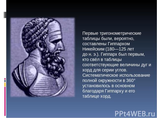Первые тригонометрические таблицы были, вероятно, составлены Гиппархом Никейским (180—125 лет дон.э.). Гиппарх был первым, кто свёл в таблицы соответствующие величины дуг и хорд для серии углов. Систематическое использование полной окружности в 36…