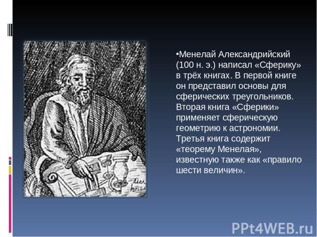 Менелай Александрийский (100 н.э.) написал «Сферику» в трёх книгах. В первой книге он представил основы для сферических треугольников. Вторая книга «Сферики» применяет сферическую геометрию к астрономии. Третья книга содержит «теорему Менелая», изв…