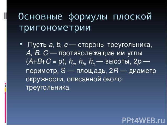 Основные формулы плоской тригонометрии Пусть а, b, с — стороны треугольника, А, В, С — противолежащие им углы (А+В+С = p), ha, hb, hc — высоты, 2p — периметр, S — площадь, 2R — диаметр окружности, описанной около треугольника.