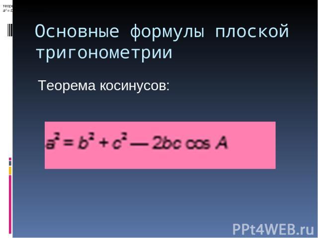 Основные формулы плоской тригонометрии теорема косинусов: a2 = b2 + c2 — 2bccosA, Теорема косинусов: