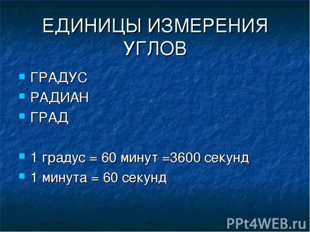 ЕДИНИЦЫ ИЗМЕРЕНИЯ УГЛОВ ГРАДУС РАДИАН ГРАД 1 градус = 60 минут =3600 секунд 1 минута = 60 секунд