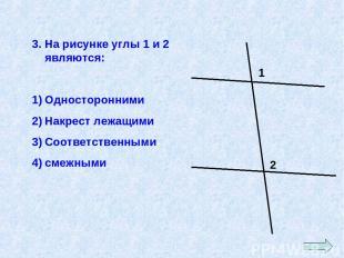 3. На рисунке углы 1 и 2 являются: Односторонними Накрест лежащими Соответственн