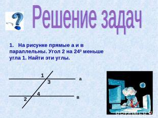 1. На рисунке прямые а и в параллельны. Угол 2 на 240 меньше угла 1. Найти эти у