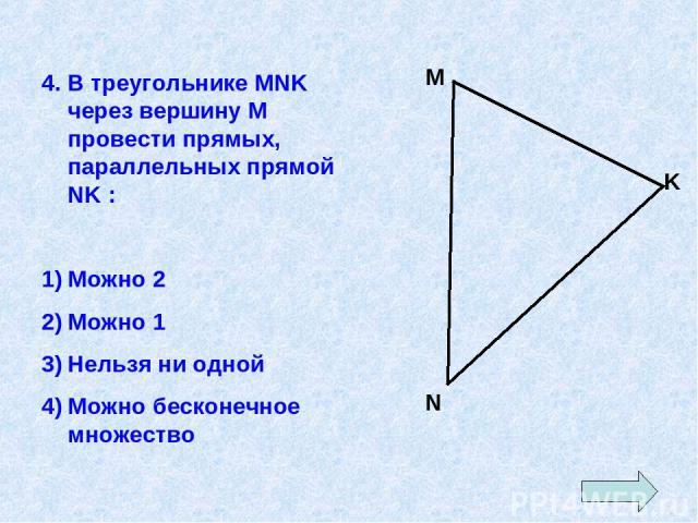 4. В треугольнике MNK через вершину М провести прямых, параллельных прямой NK : Можно 2 Можно 1 Нельзя ни одной Можно бесконечное множество