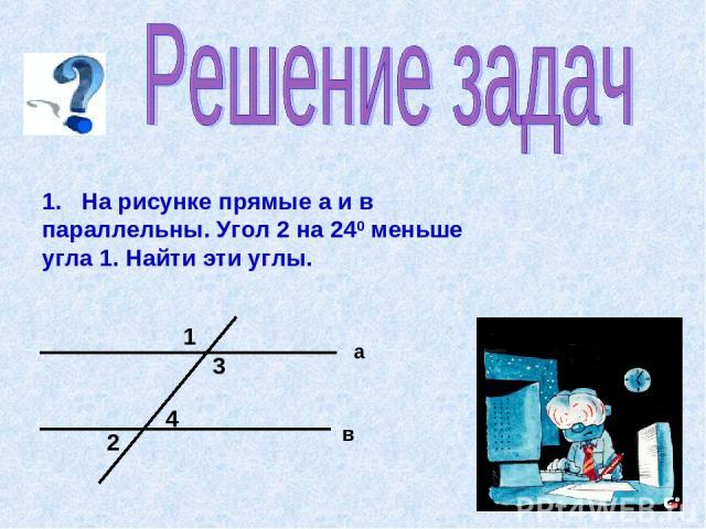 1. На рисунке прямые а и в параллельны. Угол 2 на 240 меньше угла 1. Найти эти углы.