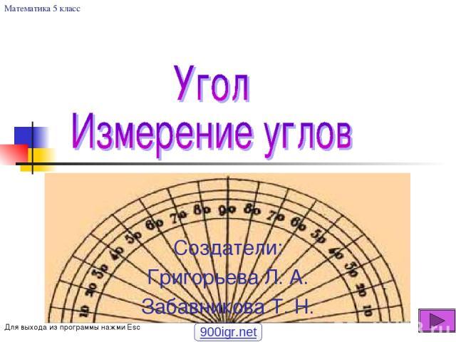 Создатели: Григорьева Л. А. Забавникова Т. Н. Математика 5 класс Для выхода из программы нажми Esc 900igr.net