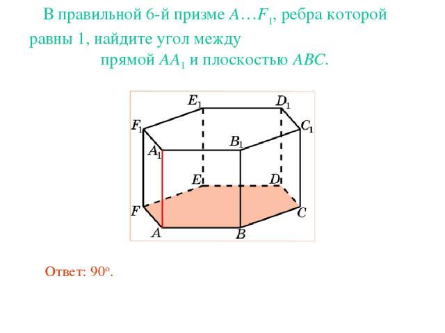 В правильной 6-й призме A…F1, ребра которой равны 1, найдите угол между прямой AA1 и плоскостью ABC. Ответ: 90о.