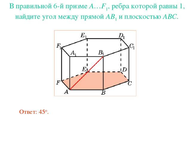 В правильной 6-й призме A…F1, ребра которой равны 1, найдите угол между прямой AB1 и плоскостью ABC. Ответ: 45о.