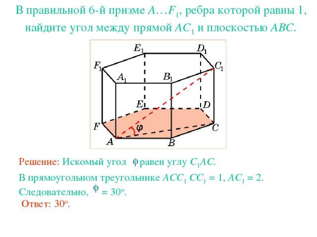 В правильной 6-й призме A…F1, ребра которой равны 1, найдите угол между прямой AC1 и плоскостью ABC.