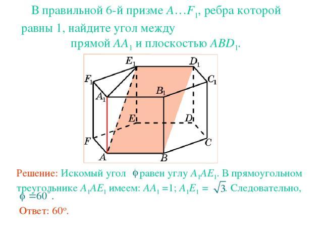 В правильной 6-й призме A…F1, ребра которой равны 1, найдите угол между прямой AA1 и плоскостью ABD1.