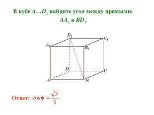 В кубе A…D1 найдите угол между прямыми: AA1 и BD1. Ответ: