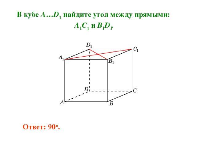 В кубе A…D1 найдите угол между прямыми: A1C1 и B1D1. Ответ: 90o.