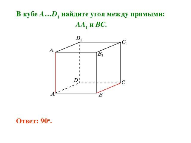 В кубе A…D1 найдите угол между прямыми: AA1 и BC. Ответ: 90o.