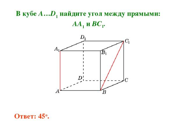 В кубе A…D1 найдите угол между прямыми: AA1 и BC1. Ответ: 45o.