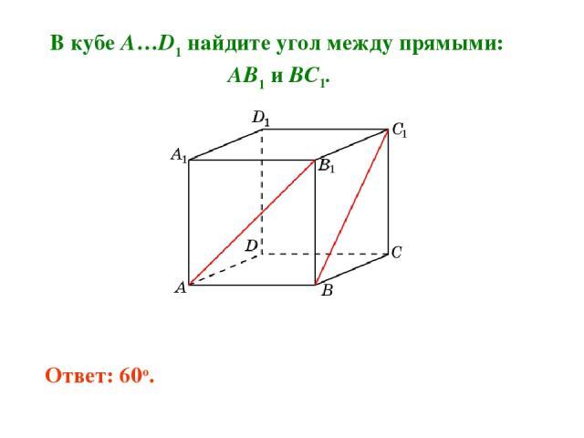 В кубе A…D1 найдите угол между прямыми: AB1 и BC1. Ответ: 60o.
