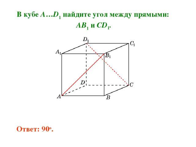 В кубе A…D1 найдите угол между прямыми: AB1 и CD1. Ответ: 90o.