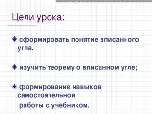 Цели урока: сформировать понятие вписанного угла, изучить теорему о вписанном уг