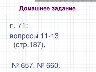 Домашнее задание п. 71; вопросы 11-13 (стр.187), № 657, № 660.