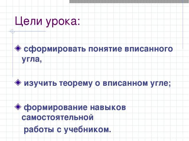 Цели урока: сформировать понятие вписанного угла, изучить теорему о вписанном угле; формирование навыков самостоятельной работы с учебником.