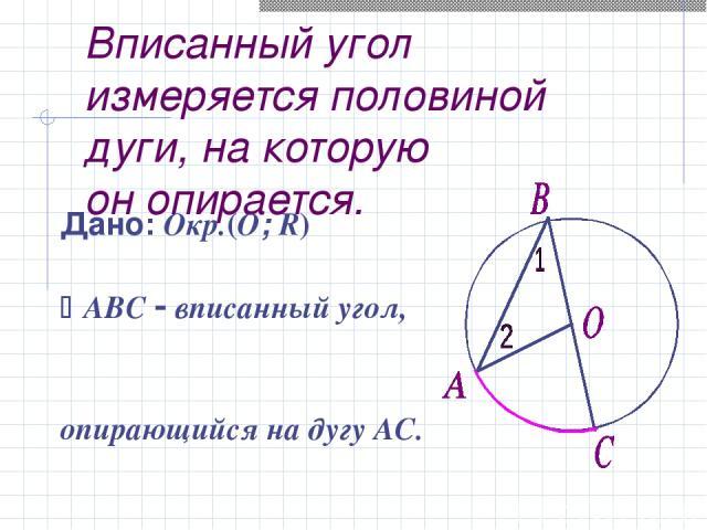 Вписанный угол измеряется половиной дуги, на которую он опирается. Дано: Окр.(O; R) ABC вписанный угол, опирающийся на дугу АС. Доказать: АВС = ½ АС Док - во: