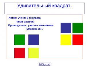 Удивительный квадрат. Автор: ученик 9-го класса Чагин Василий Руководитель: учит