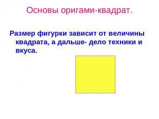 Основы оригами-квадрат. Размер фигурки зависит от величины квадрата, а дальше- д