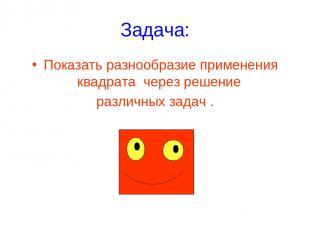 Задача: Показать разнообразие применения квадрата через решение различных задач