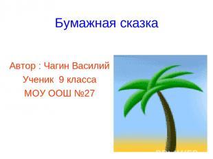 Бумажная сказка Автор : Чагин Василий Ученик 9 класса МОУ ООШ №27