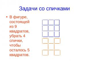 Задачи со спичками В фигуре, состоящей из 9 квадратов, убрать 4 спички, чтобы ос