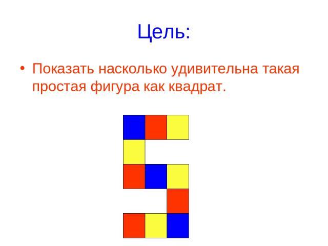 Цель: Показать насколько удивительна такая простая фигура как квадрат.
