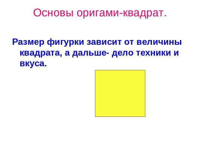 Основы оригами-квадрат. Размер фигурки зависит от величины квадрата, а дальше- дело техники и вкуса.