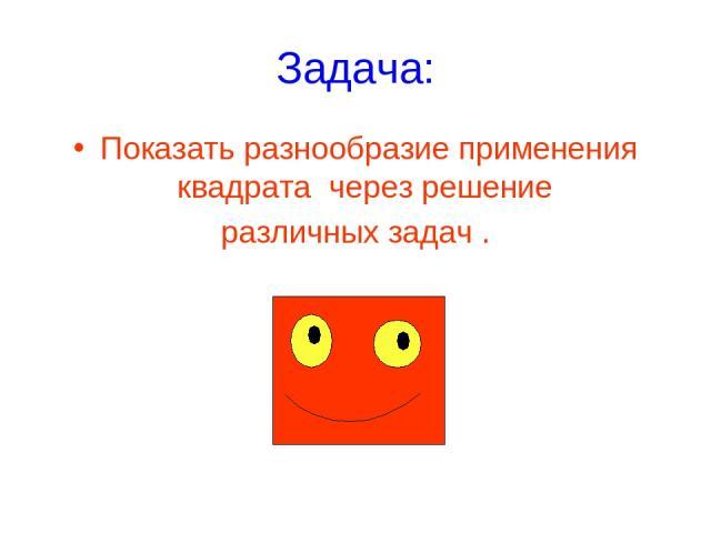 Задача: Показать разнообразие применения квадрата через решение различных задач .