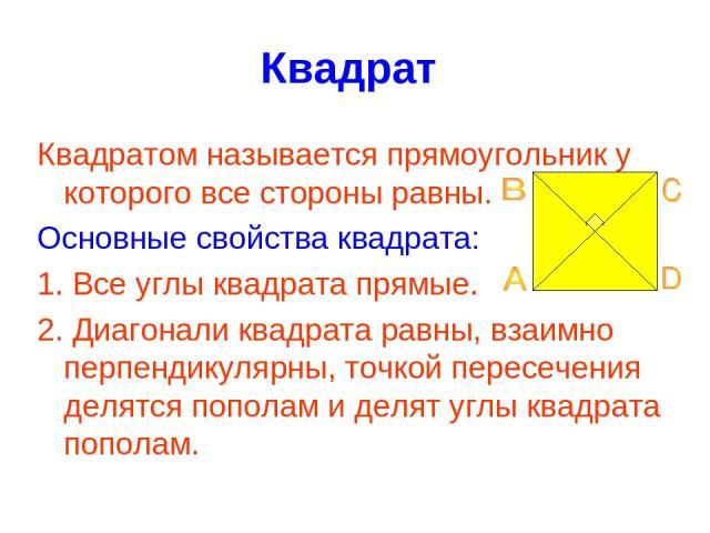 Квадрат Квадратом называется прямоугольник у которого все стороны равны. Основные свойства квадрата: 1. Все углы квадрата прямые. 2. Диагонали квадрата равны, взаимно перпендикулярны, точкой пересечения делятся пополам и делят углы квадрата пополам.