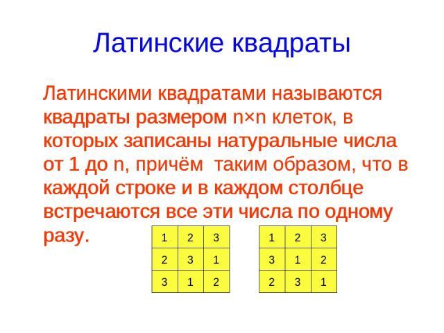 Латинские квадраты Латинскими квадратами называются квадраты размером n×n клеток, в которых записаны натуральные числа от 1 до n, причём таким образом, что в каждой строке и в каждом столбце встречаются все эти числа по одному разу. 1 2 3 1 3 2 3 1 …