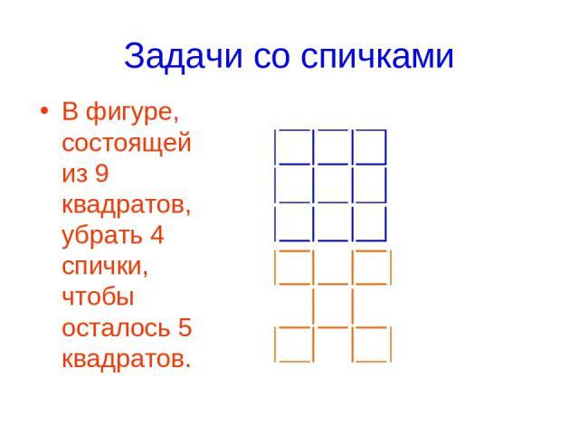 Задачи со спичками В фигуре, состоящей из 9 квадратов, убрать 4 спички, чтобы осталось 5 квадратов.