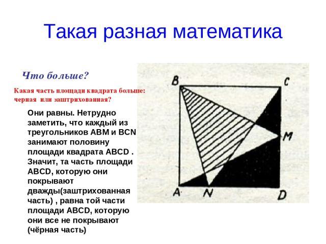 Такая разная математика Что больше? Какая часть площади квадрата больше: черная или заштрихованная? Они равны. Нетрудно заметить, что каждый из треугольников АВМ и ВСN занимают половину площади квадрата АВСD . Значит, та часть площади АВСD, которую …